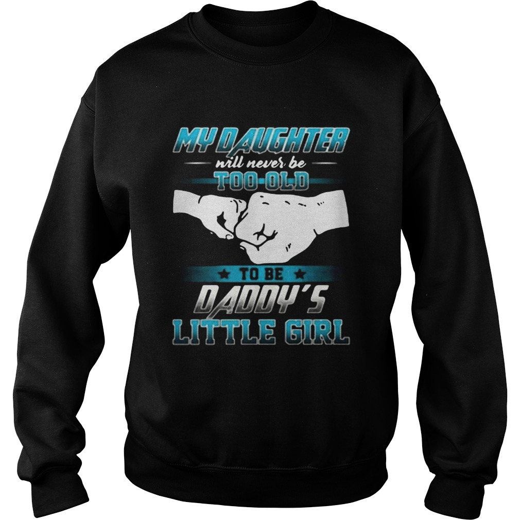 My daughter will never be too old to be daddys little girl  Sweatshirt