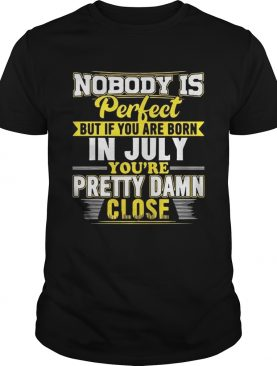 Nobody Is Perfect But You Are Born In July Youre Pretty Damn Close Shirt