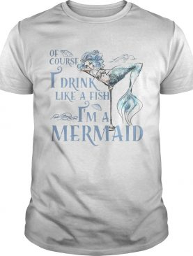 Of course I drink like a fish Im a Mermaid shirt