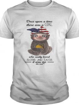 Once upon a time there was a girl loved sloths and tacos it was me the end shirt