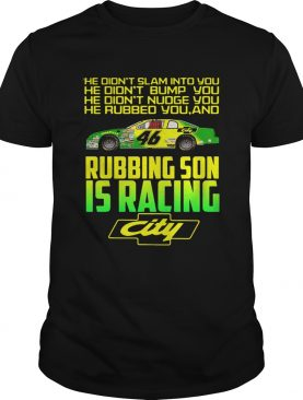 Rubbing son is racing city he didnt slam into you he didnt bump
