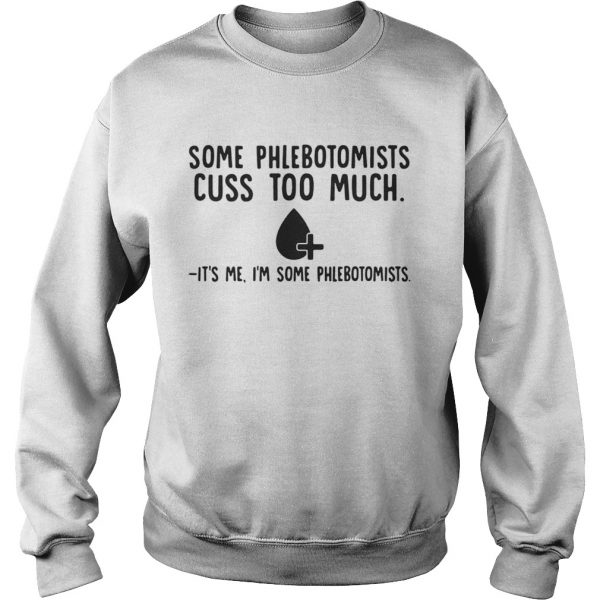 Some phlebotomists cuss too much its me Im some phlebotomists  Sweatshirt