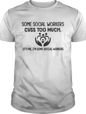 Some social workers cuss too much its me Im some social workers shirt