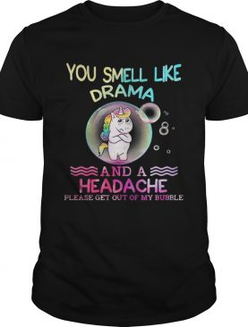 Unicorn You Smell Like Drama And A Headache Please Get Out Of My Bubble Shirt