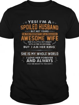 Yes Im a spoiled husband but not yours Im the property of a freaking awesome wife shirt