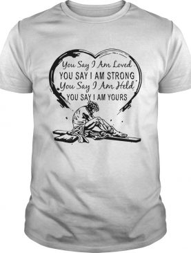 You say i am loved you say i am strong you say i am held you say shirt