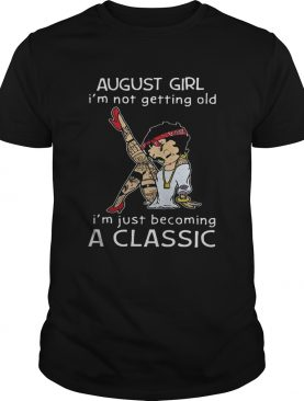 Betty Boop August girl Im not getting old Im just becoming a classic shirt