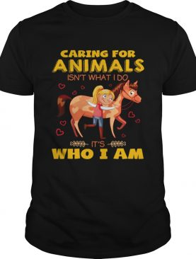 Caring for animals isnt what I do its who I am shirt