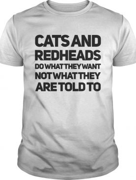 Cats and redheads do what they want not what they are told to shirt
