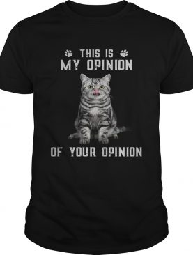 Catthis is my opinion of your opinion shirt