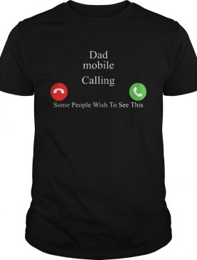 Dad Mobile Calling Some People Wish To See This Shirt