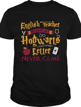 Harry Potter English teacher because my Hogwarts letter never came shirt