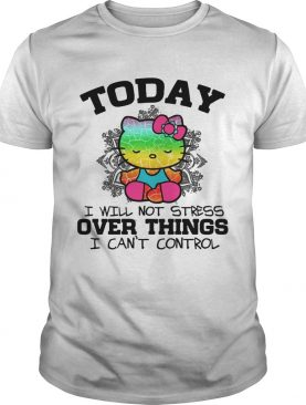 Hello Kitty Yoga today I will not stress Over things I cant control shirt