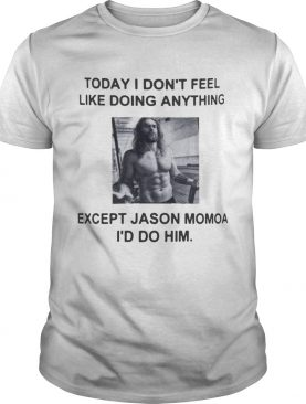 I dont feel like doing anything today except Jason Momoa Id do him shirt