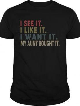 I see it I like it I want it my aunt bought it shirt