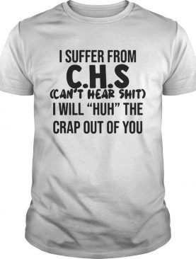 I suffer from CHS cant hear shit I will Huh the crap out of you shirt