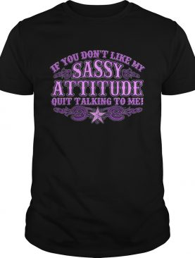 If you dont like my sassy attitude quit talking to me shirt