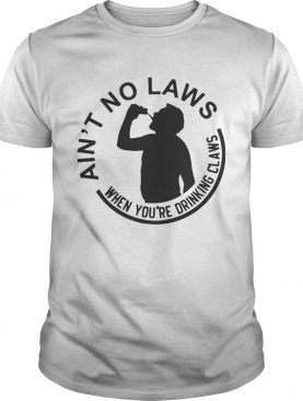 Official aint no laws when youre drinking claws shirt
