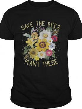 Save The Bees Plant These Flowers shirt