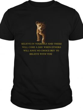 Simba Believe in yourself and there will come a day but to believe with you shirt