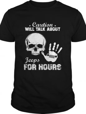 Skull caution will talk about Jeeps for hours shirt