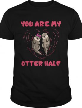 You are my Otter half Otter couple shirt