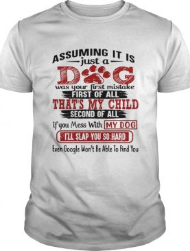 Assuming it is just a dog was your first mistake first of all shirt
