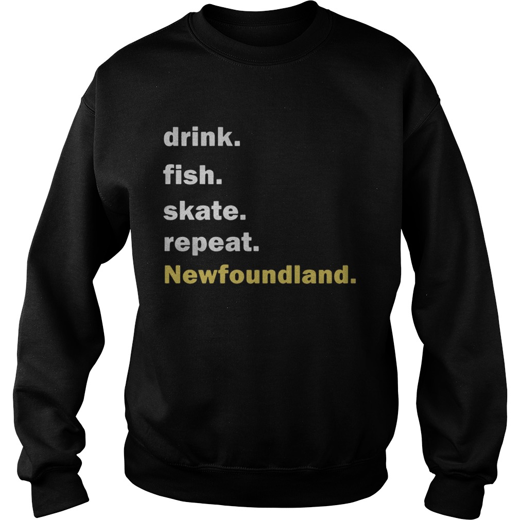 Drink fish skate repeat Newfoundland  Sweatshirt