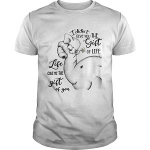 Elephants I didnt give you the gift of life life gave me the gift of you  Unisex