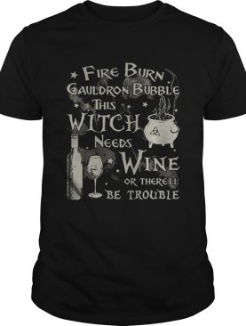 Fire burn cauldron bubble this witch needs wine or therell be trouble shirt