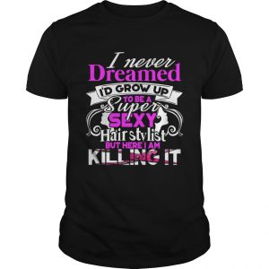 I Never Dreamed Id Grow Up To Be A Super Sexy Hair Stylist But Here I Am Killing It TShirt Unisex