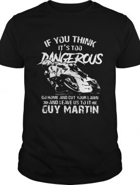 If you think Its too Dangerous go home and cut your lawn Guy Martin shirt