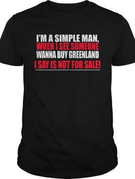Im A Simple Man When I See Someone Wanna Buy Greenland I Say Is Not For Sale shirt