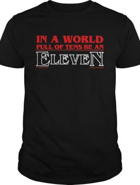 In a world full of tens be an eleven shirt