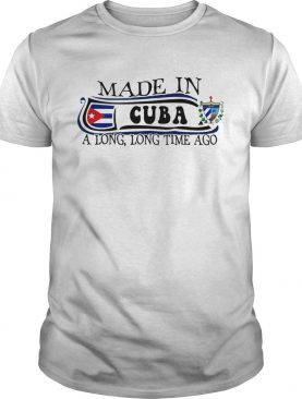 Made in Cuba a long long time ago shirt