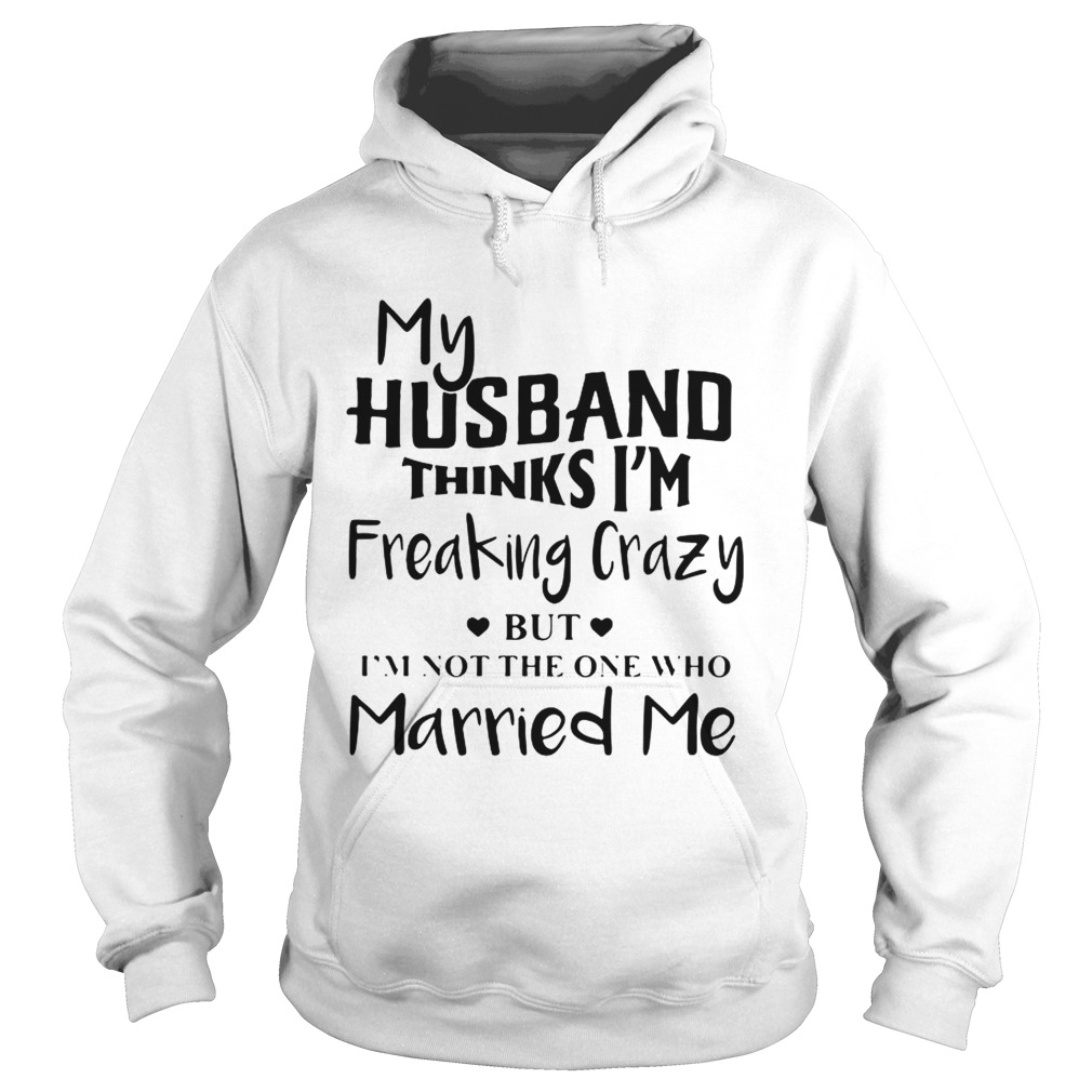 My husband thinks Im freaking crazy but Im not the one who Married me  Hoodie