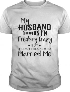My husband thinks Im freaking crazy but Im not the one who Married me shirt