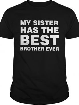 My sister has the best brother ever shirt