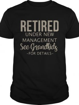 Retired under new management see grandkids for detail shirt