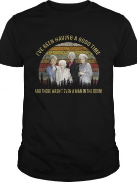 The golden girls Ive been having a good time and there wasnt even a man in the room sunset shirt