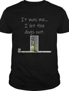 Top It Was Me I Let The Dogs Out shirt