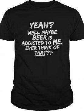 Yeah well maybe beer is addicted to me ever think ofthat shirt