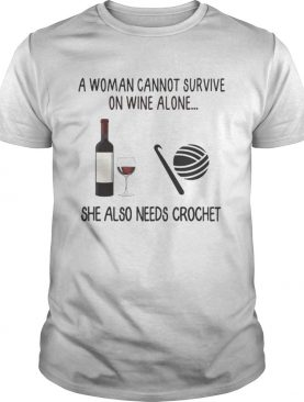 A Woman Cannot Survive On Wine Alone She Also Needs Crochet shirt