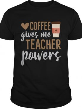 Coffee Gives Me Teacher Powers Funny Sarcasm Saying Shirt