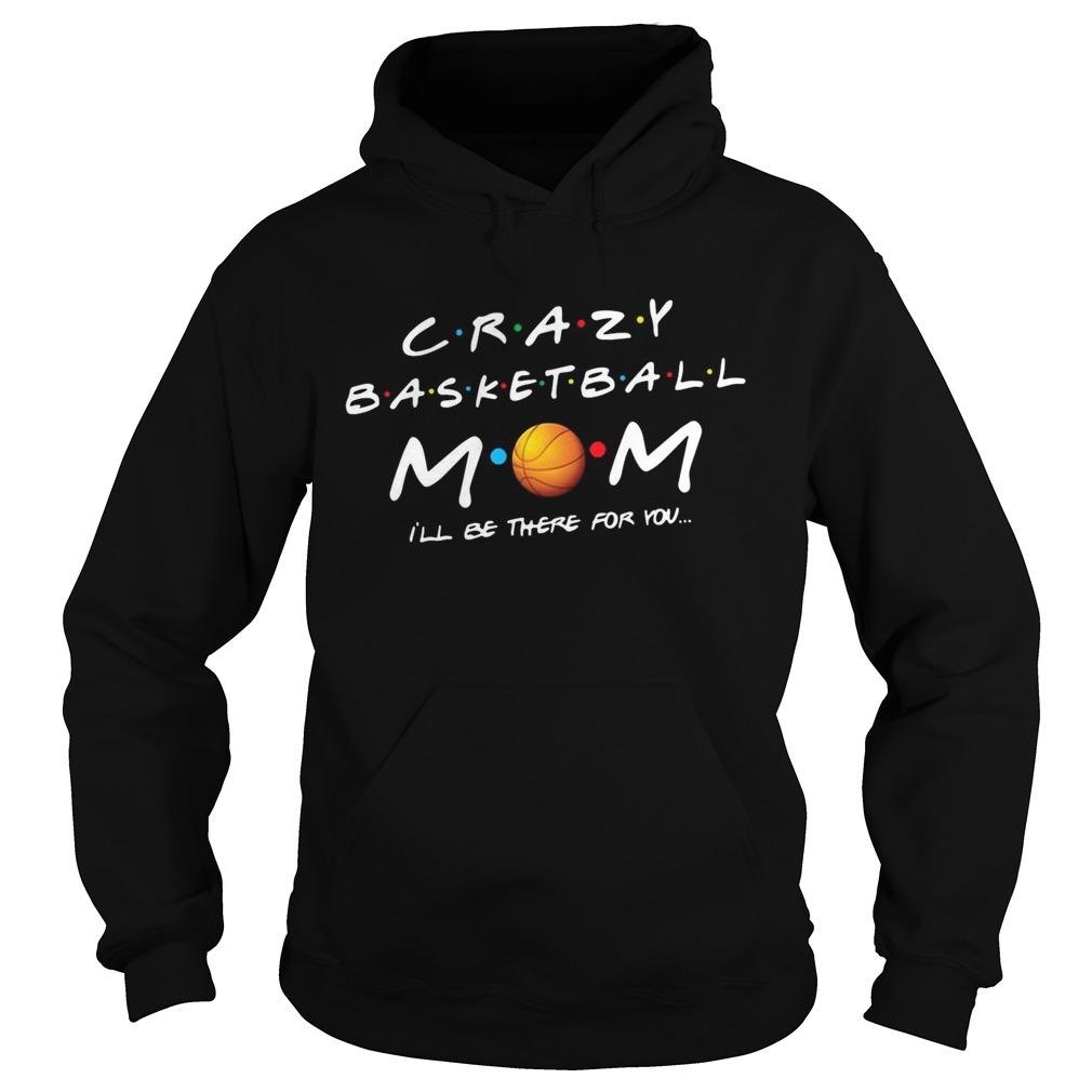 Crazy basketball mom Ill be there for you  Hoodie