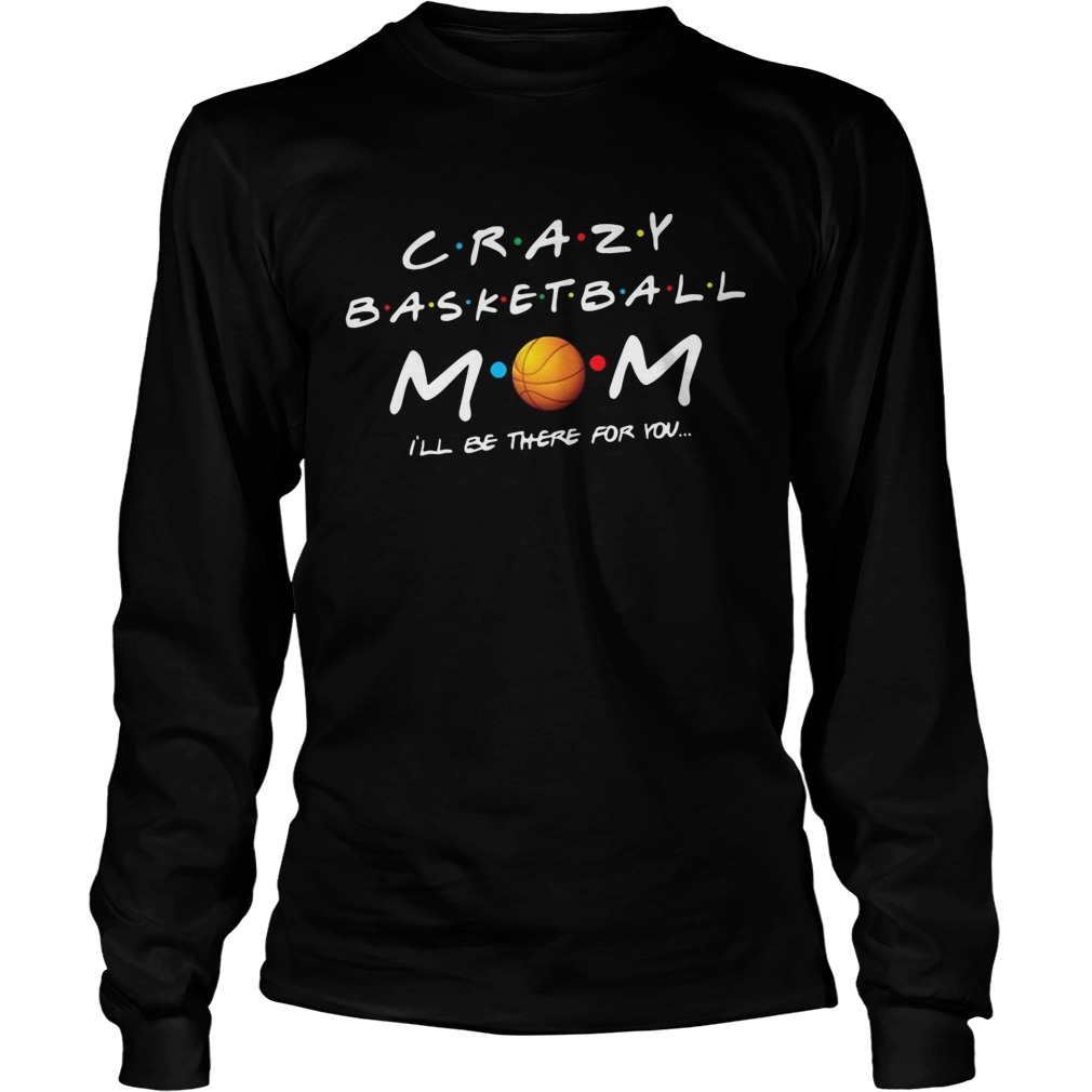 Crazy basketball mom Ill be there for you  LongSleeve