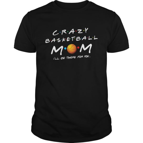 Crazy basketball mom Ill be there for you  Unisex