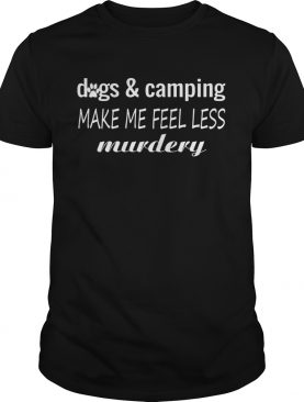 Dogs And Camping Make Me Feel Less Murdery Funny Shirt