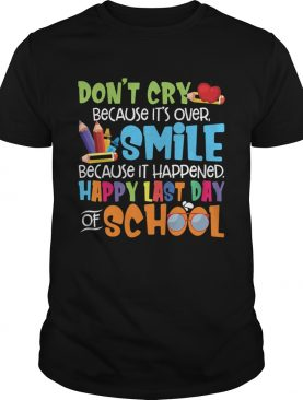Dont Cry Because Its Over Happy Last Day Of School Shirt