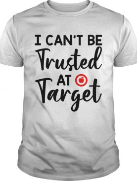 I Cant Be Trusted At Target Funny Teacher Saying Shirt